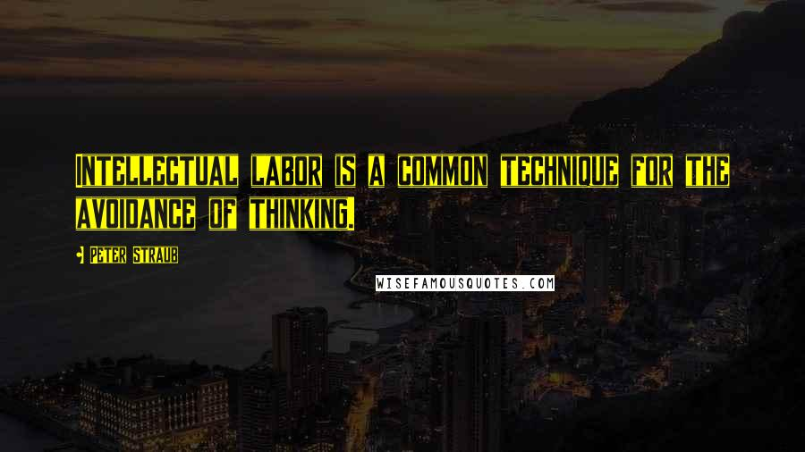 Peter Straub quotes: Intellectual labor is a common technique for the avoidance of thinking.