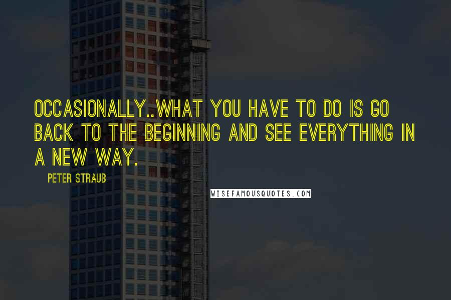 Peter Straub quotes: Occasionally..what you have to do is go back to the beginning and see everything in a new way.