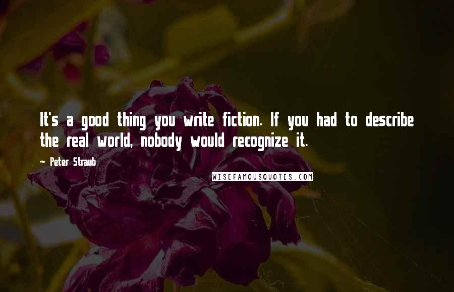 Peter Straub quotes: It's a good thing you write fiction. If you had to describe the real world, nobody would recognize it.