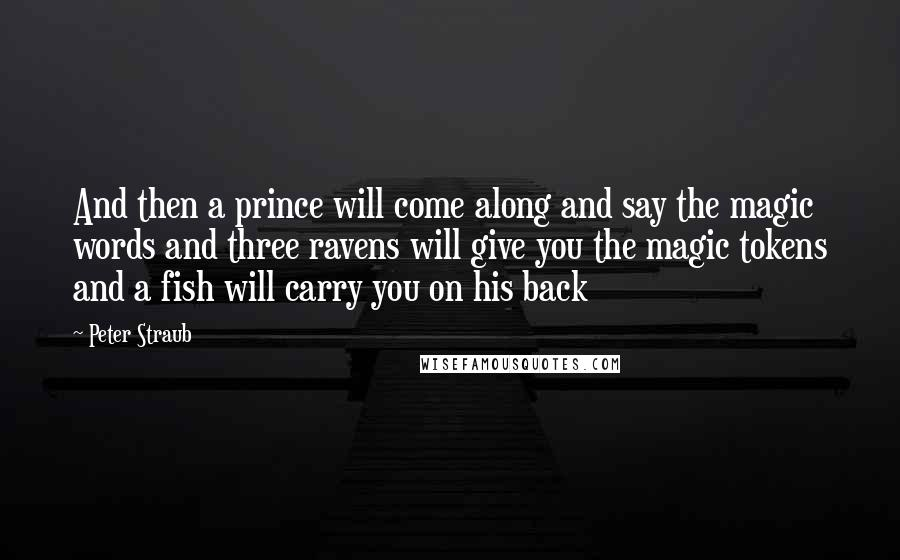 Peter Straub quotes: And then a prince will come along and say the magic words and three ravens will give you the magic tokens and a fish will carry you on his back