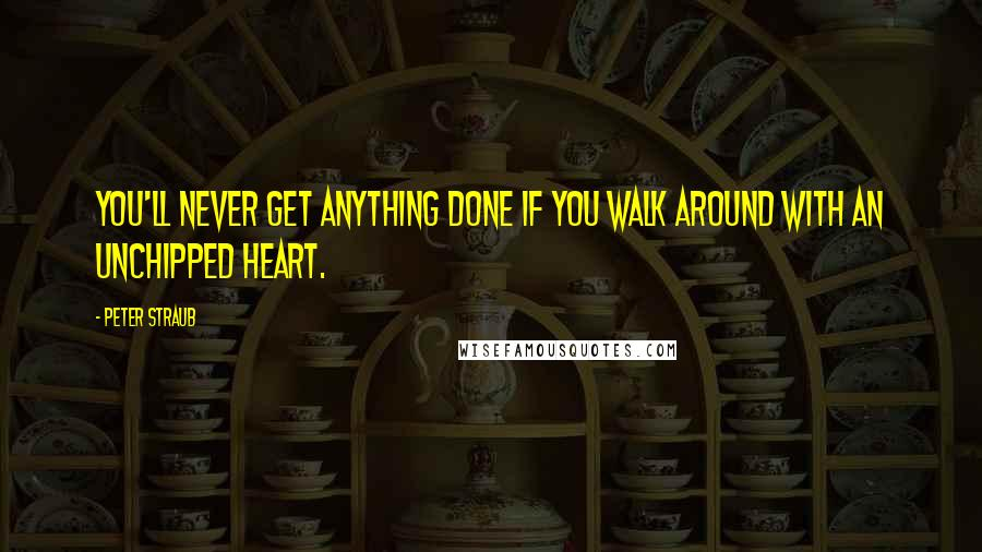 Peter Straub quotes: You'll never get anything done if you walk around with an unchipped heart.