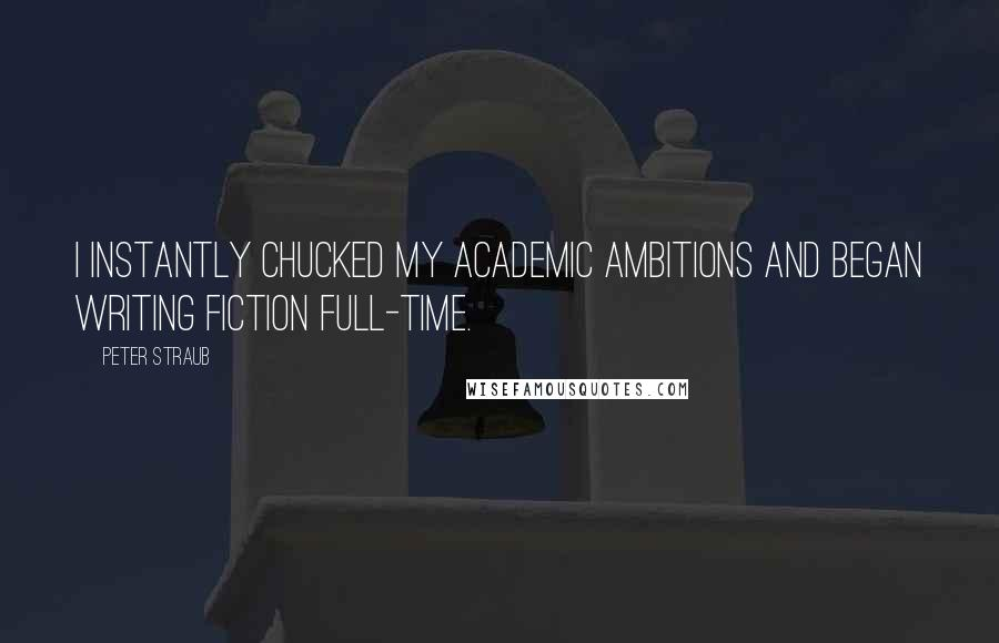 Peter Straub quotes: I instantly chucked my academic ambitions and began writing fiction full-time.