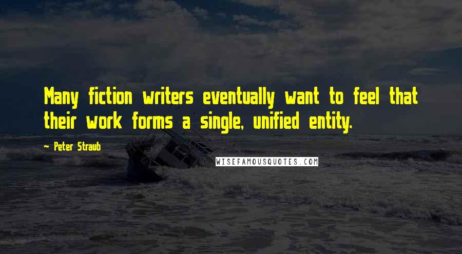 Peter Straub quotes: Many fiction writers eventually want to feel that their work forms a single, unified entity.