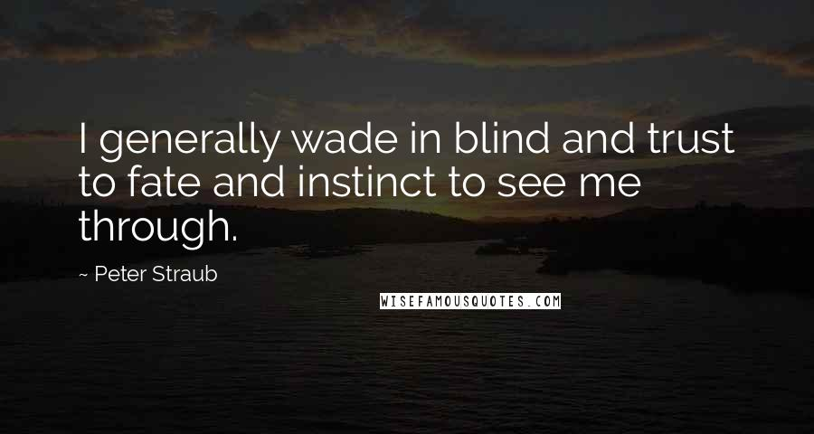 Peter Straub quotes: I generally wade in blind and trust to fate and instinct to see me through.