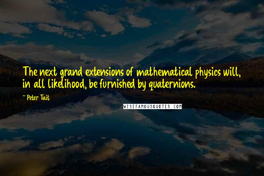 Peter Tait quotes: The next grand extensions of mathematical physics will, in all likelihood, be furnished by quaternions.