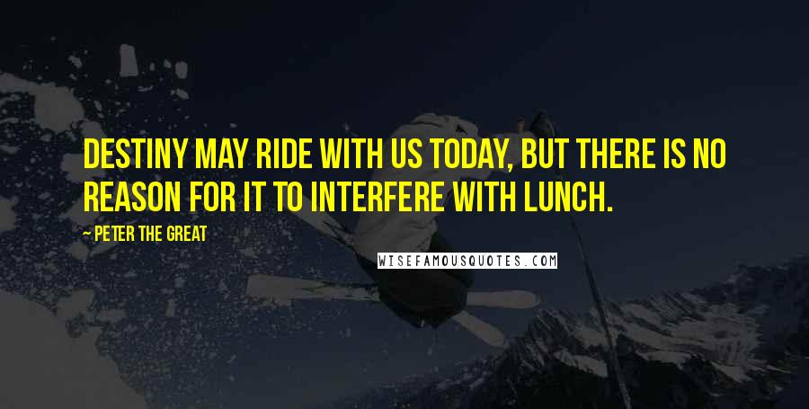 Peter The Great quotes: Destiny may ride with us today, but there is no reason for it to interfere with lunch.