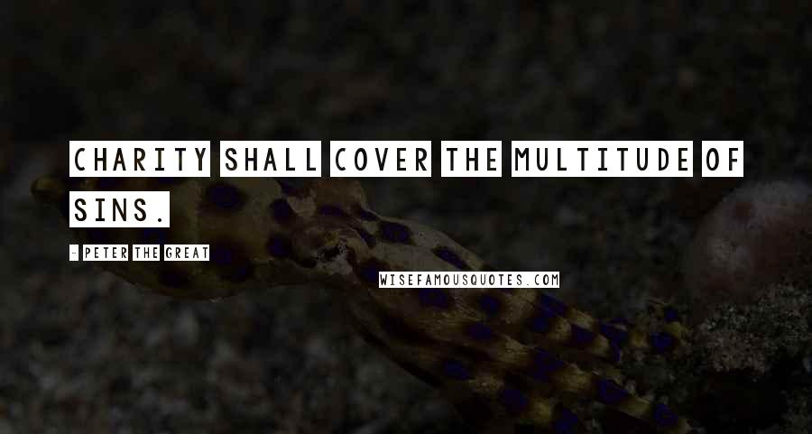 Peter The Great quotes: Charity shall cover the multitude of sins.