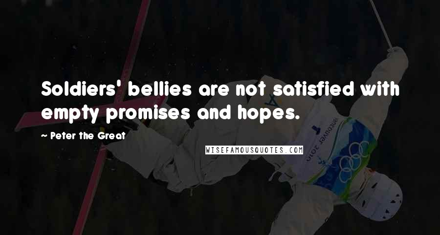 Peter The Great quotes: Soldiers' bellies are not satisfied with empty promises and hopes.
