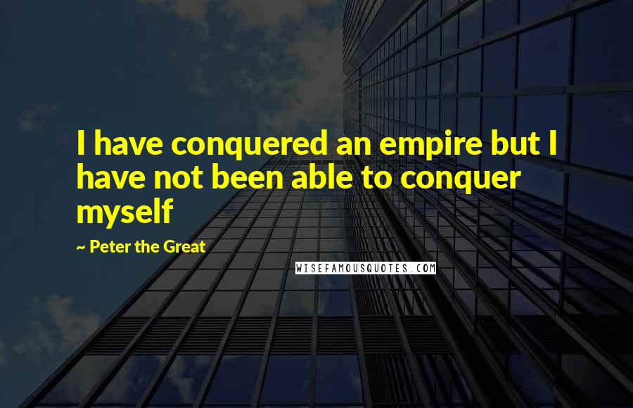 Peter The Great quotes: I have conquered an empire but I have not been able to conquer myself