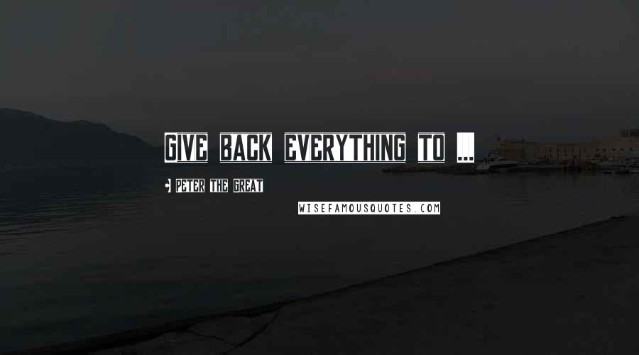 Peter The Great quotes: Give back everything to ...