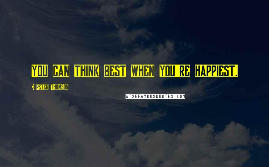 Peter Thomson quotes: You can think best when you're happiest.