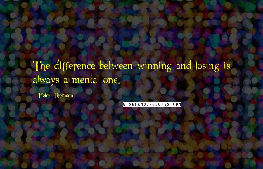 Peter Thomson quotes: The difference between winning and losing is always a mental one.