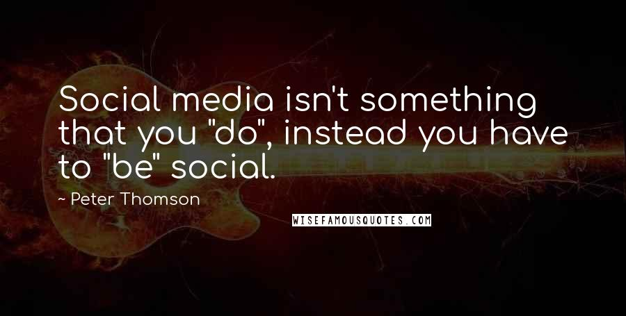 "Peter Thomson quotes: Social media isn't something that you ""do"", instead you have to ""be"" social."