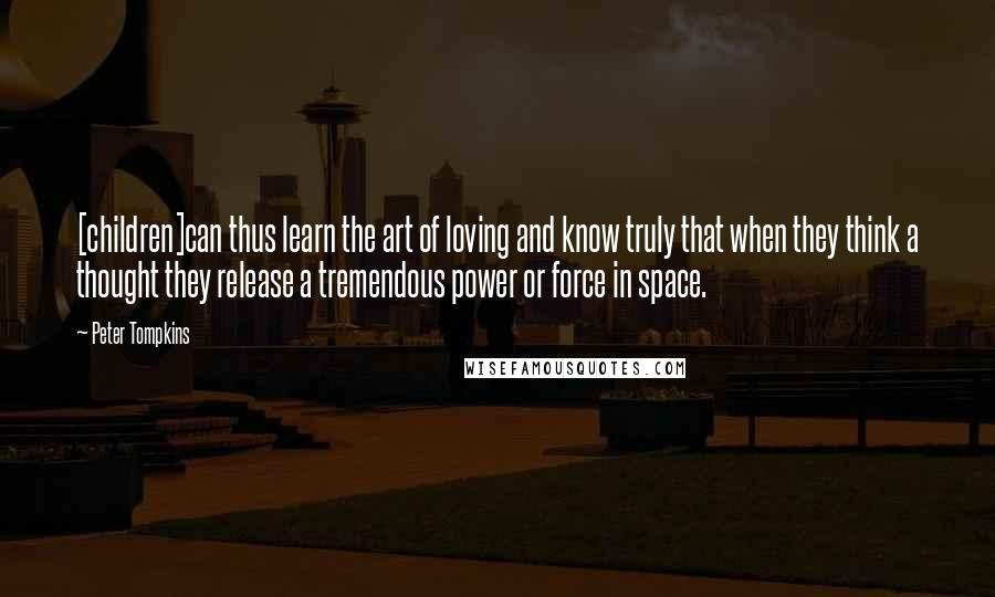 Peter Tompkins quotes: [children]can thus learn the art of loving and know truly that when they think a thought they release a tremendous power or force in space.