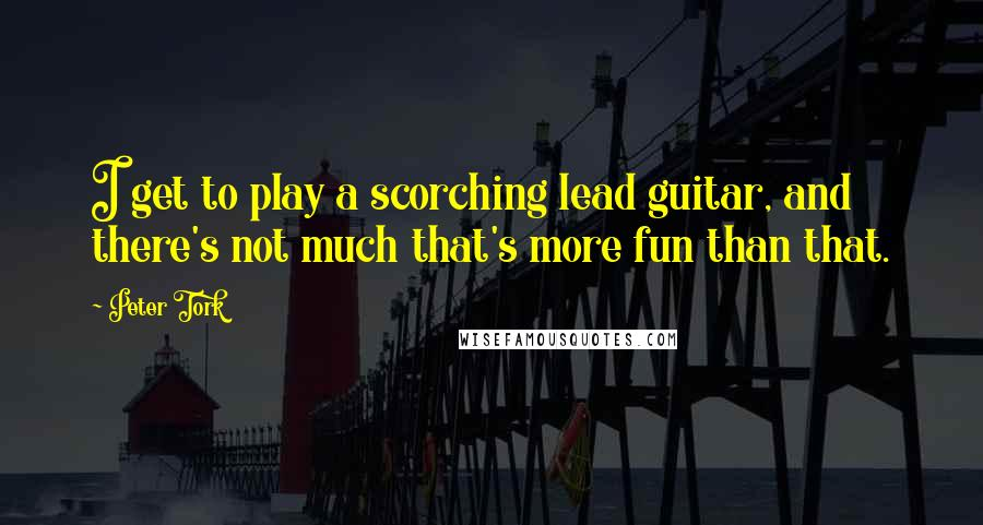Peter Tork quotes: I get to play a scorching lead guitar, and there's not much that's more fun than that.