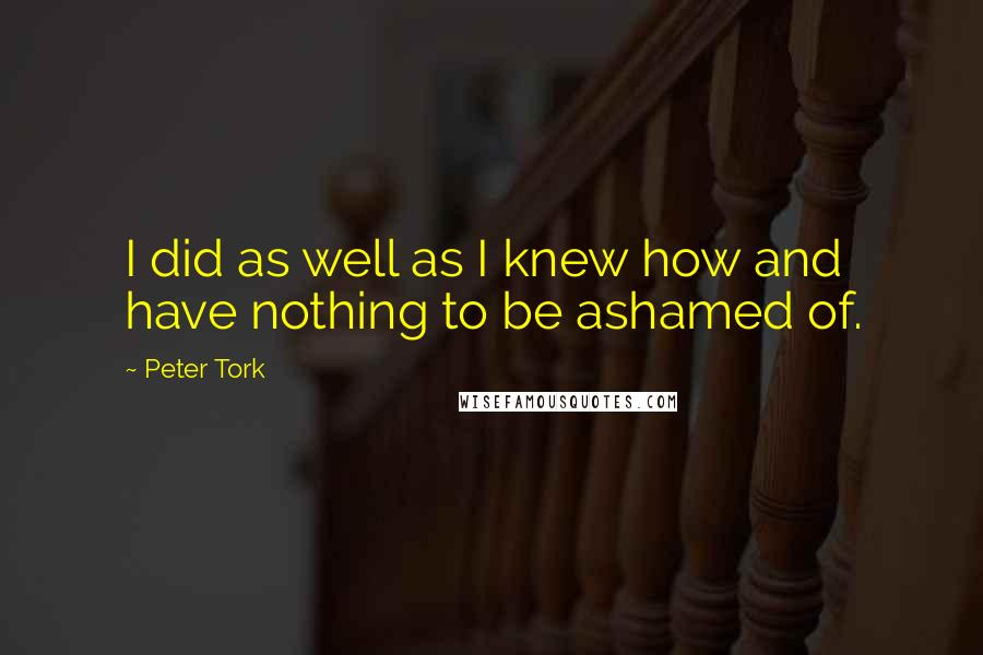 Peter Tork quotes: I did as well as I knew how and have nothing to be ashamed of.