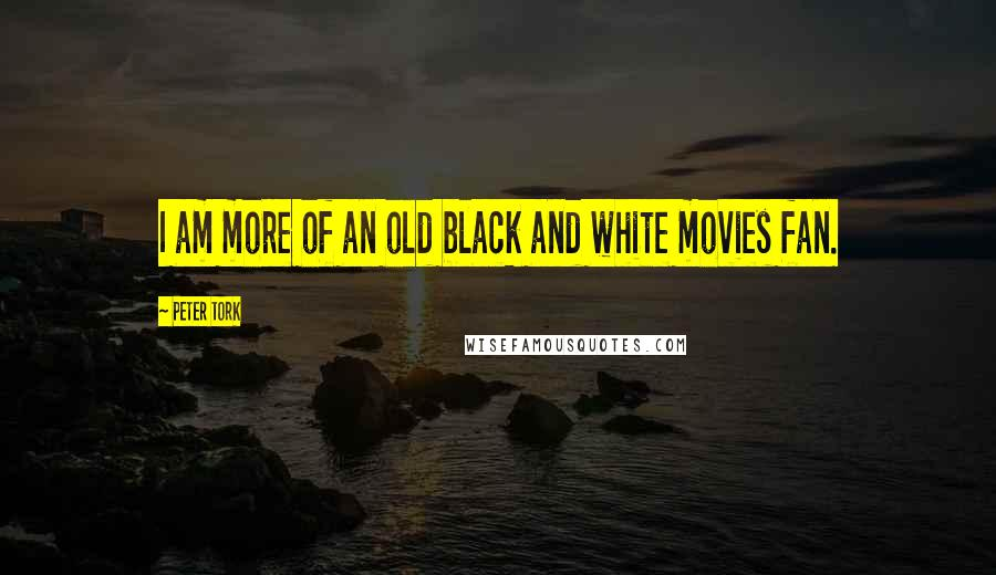 Peter Tork quotes: I am more of an old black and white movies fan.