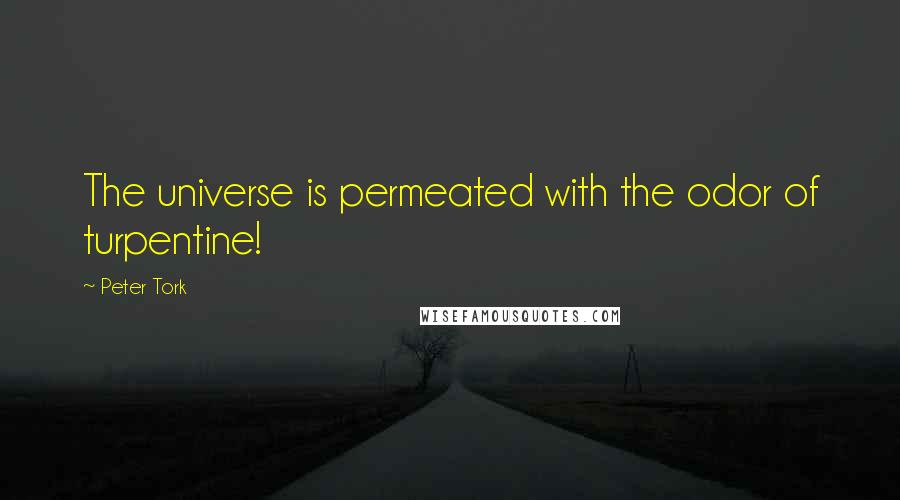 Peter Tork quotes: The universe is permeated with the odor of turpentine!