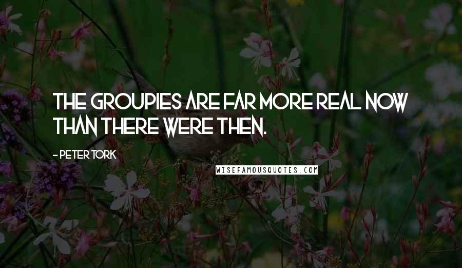 Peter Tork quotes: The groupies are far more real now than there were then.