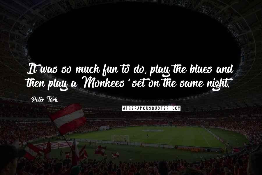 Peter Tork quotes: It was so much fun to do, play the blues and then play a Monkees' set on the same night.
