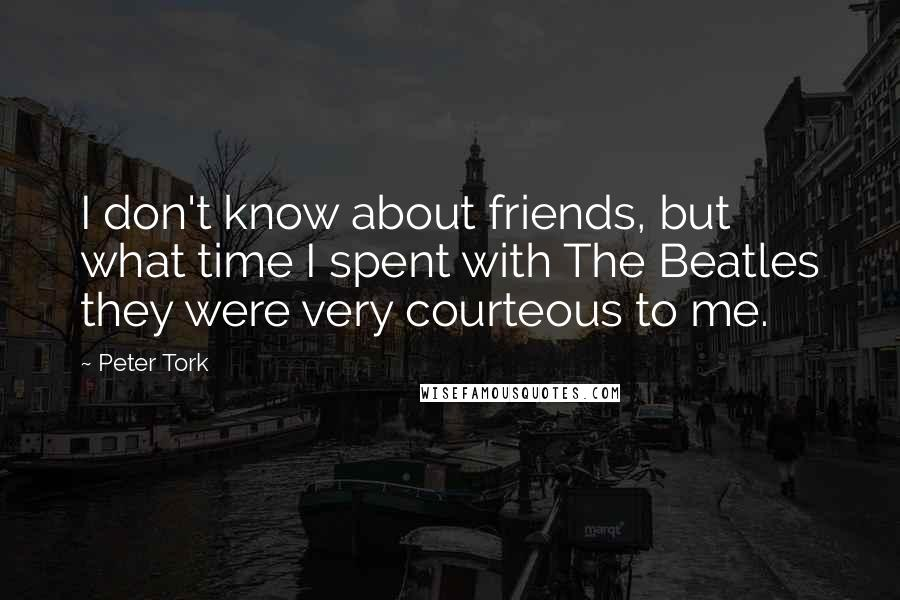 Peter Tork quotes: I don't know about friends, but what time I spent with The Beatles they were very courteous to me.