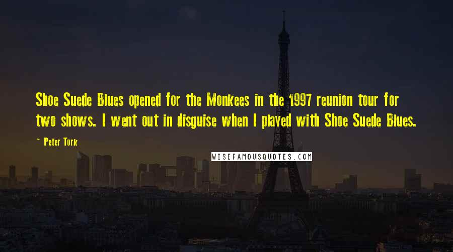 Peter Tork quotes: Shoe Suede Blues opened for the Monkees in the 1997 reunion tour for two shows. I went out in disguise when I played with Shoe Suede Blues.