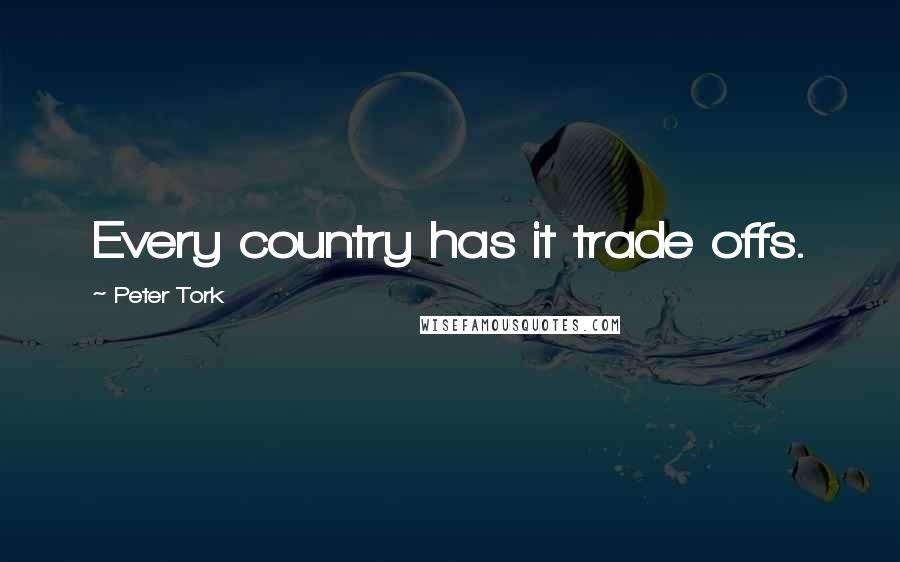Peter Tork quotes: Every country has it trade offs.