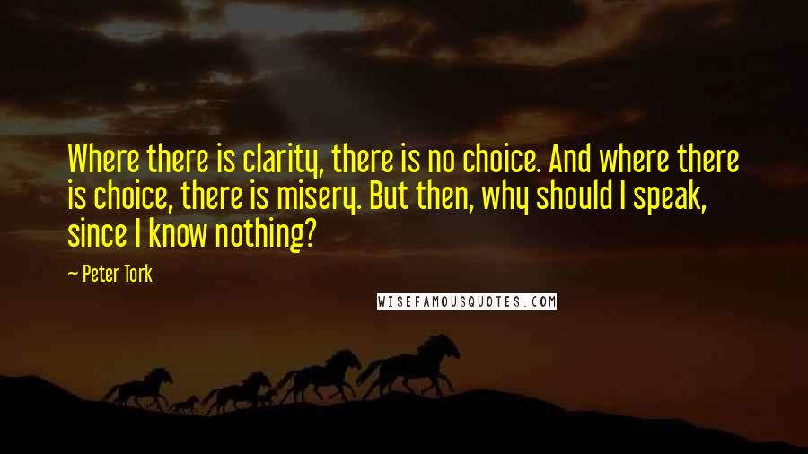Peter Tork quotes: Where there is clarity, there is no choice. And where there is choice, there is misery. But then, why should I speak, since I know nothing?