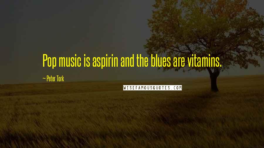 Peter Tork quotes: Pop music is aspirin and the blues are vitamins.