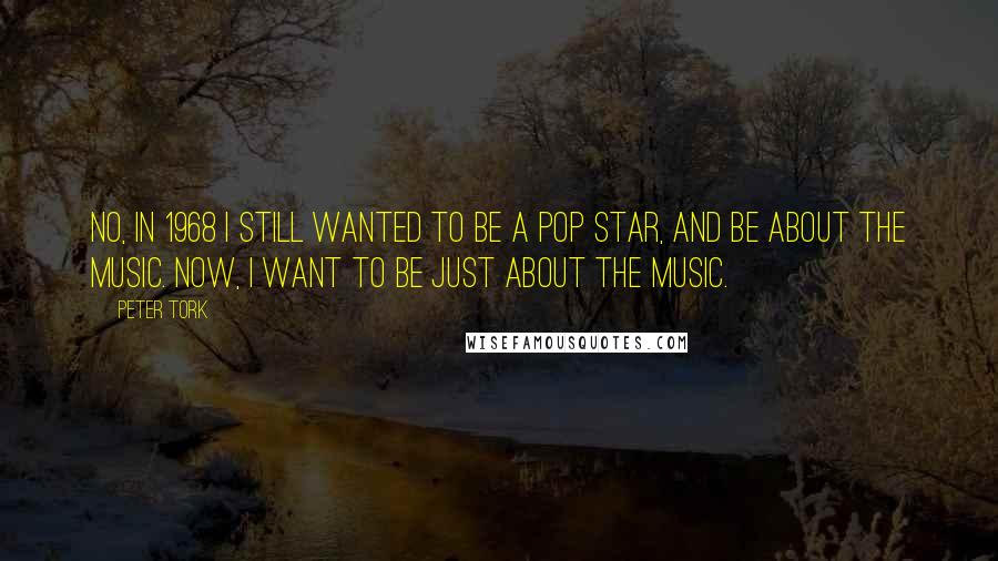 Peter Tork quotes: No, in 1968 I still wanted to be a Pop Star, and be about the music. Now, I want to be just about the music.