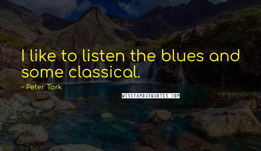 Peter Tork quotes: I like to listen the blues and some classical.