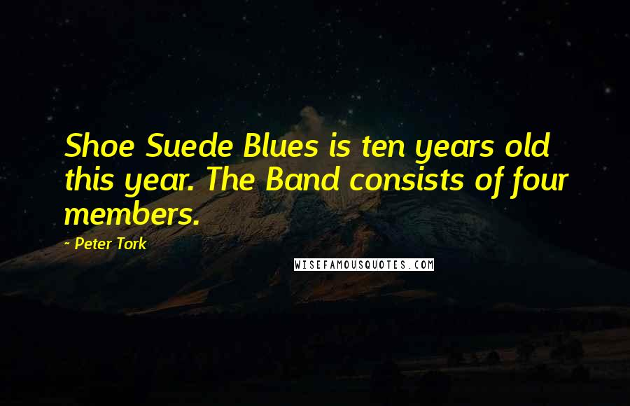 Peter Tork quotes: Shoe Suede Blues is ten years old this year. The Band consists of four members.