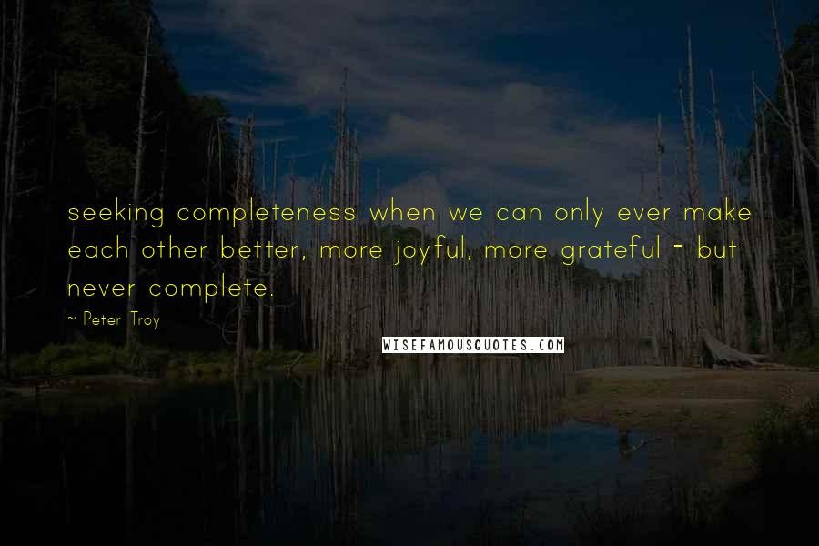 Peter Troy quotes: seeking completeness when we can only ever make each other better, more joyful, more grateful - but never complete.