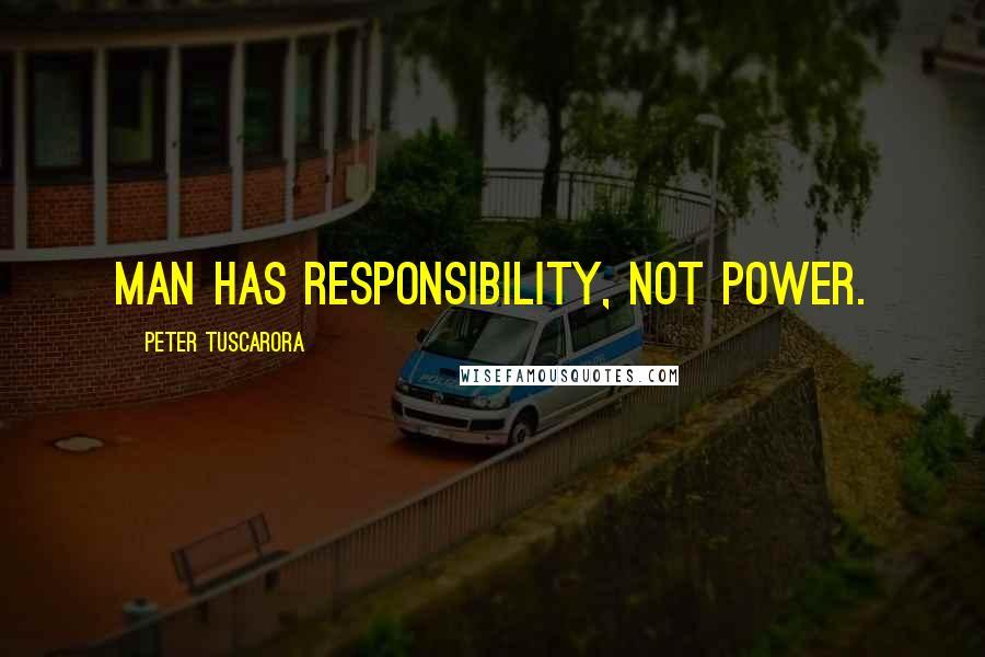 Peter Tuscarora quotes: Man has responsibility, not power.