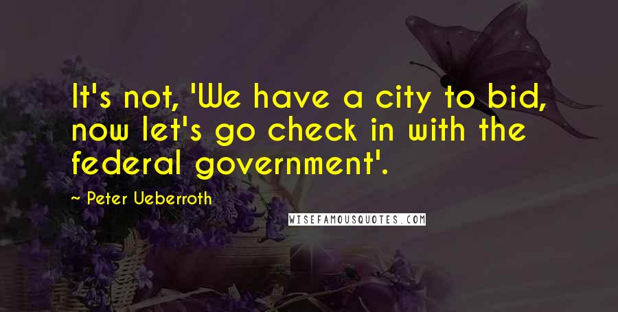Peter Ueberroth quotes: It's not, 'We have a city to bid, now let's go check in with the federal government'.