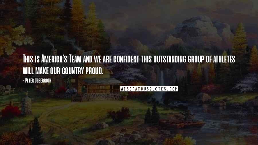 Peter Ueberroth quotes: This is America's Team and we are confident this outstanding group of athletes will make our country proud.