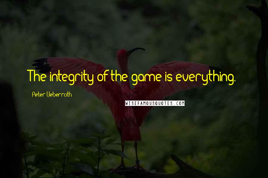 Peter Ueberroth quotes: The integrity of the game is everything.