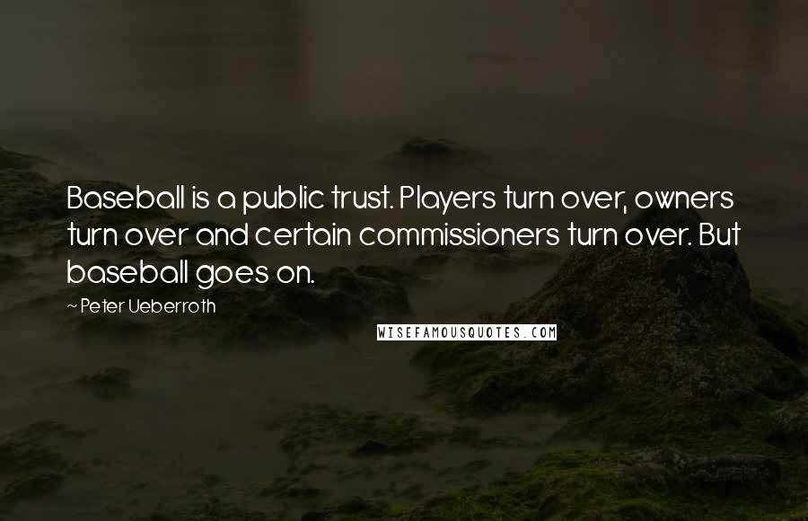 Peter Ueberroth quotes: Baseball is a public trust. Players turn over, owners turn over and certain commissioners turn over. But baseball goes on.