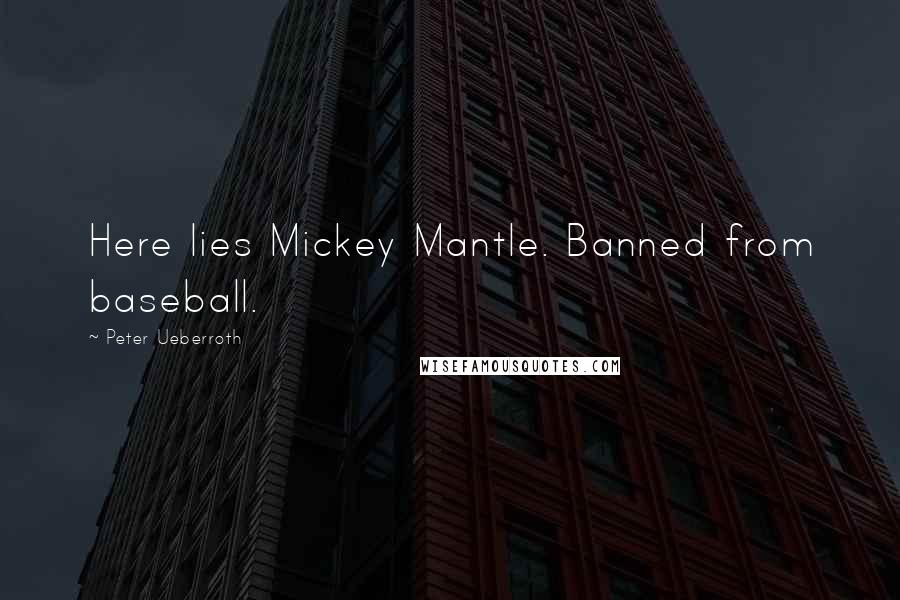 Peter Ueberroth quotes: Here lies Mickey Mantle. Banned from baseball.