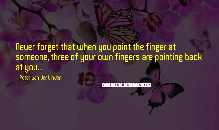 Peter Van Der Linden quotes: Never forget that when you point the finger at someone, three of your own fingers are pointing back at you...