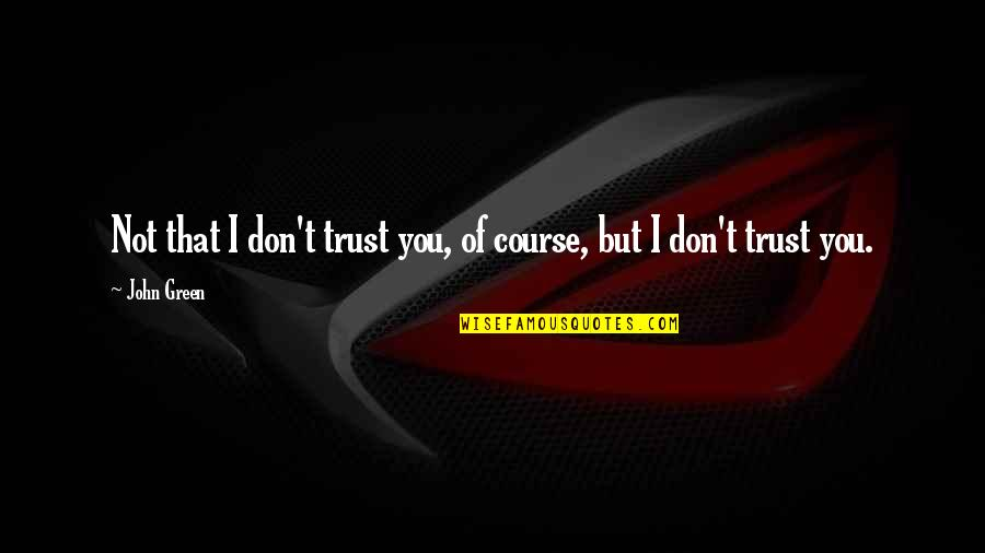 Peter Van Houten Quotes By John Green: Not that I don't trust you, of course,
