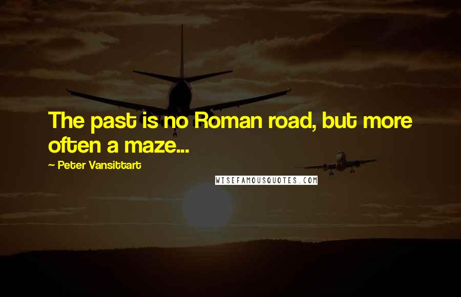 Peter Vansittart quotes: The past is no Roman road, but more often a maze...