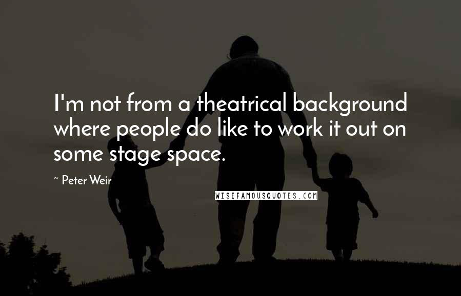 Peter Weir quotes: I'm not from a theatrical background where people do like to work it out on some stage space.