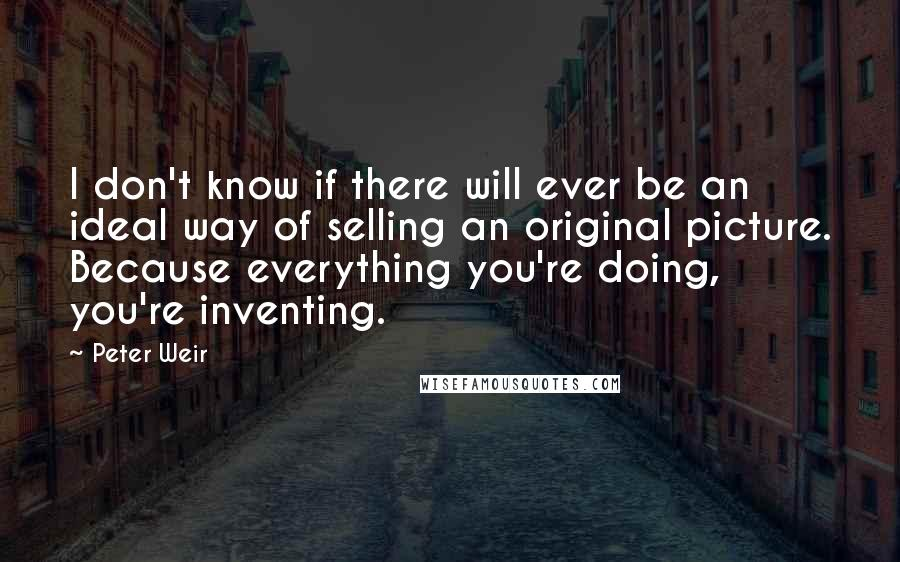 Peter Weir quotes: I don't know if there will ever be an ideal way of selling an original picture. Because everything you're doing, you're inventing.