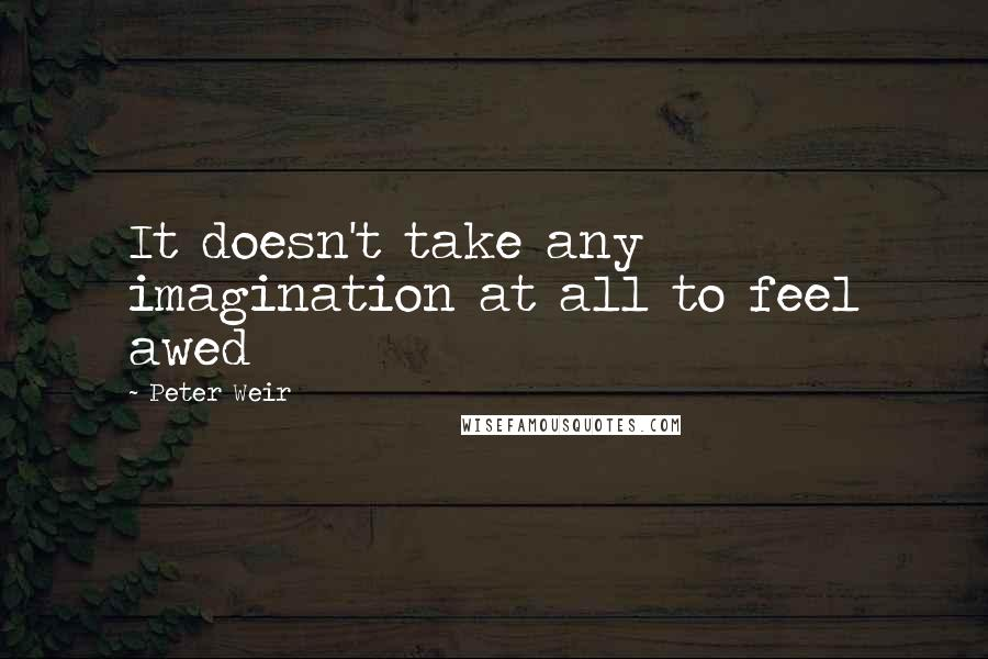 Peter Weir quotes: It doesn't take any imagination at all to feel awed