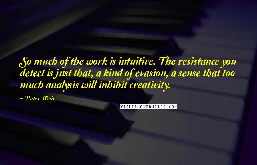 Peter Weir quotes: So much of the work is intuitive. The resistance you detect is just that, a kind of evasion, a sense that too much analysis will inhibit creativity.