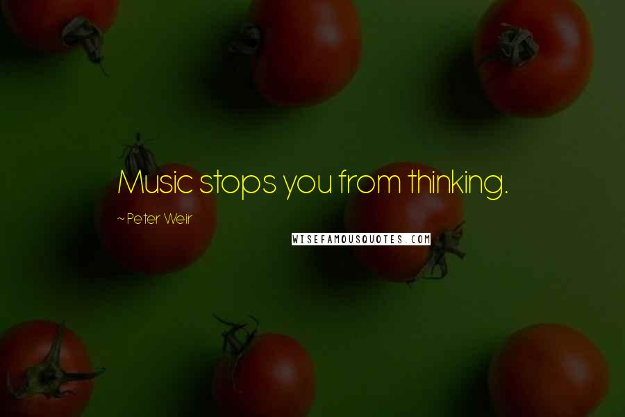 Peter Weir quotes: Music stops you from thinking.