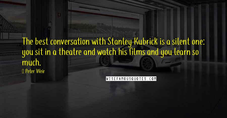 Peter Weir quotes: The best conversation with Stanley Kubrick is a silent one: you sit in a theatre and watch his films and you learn so much.