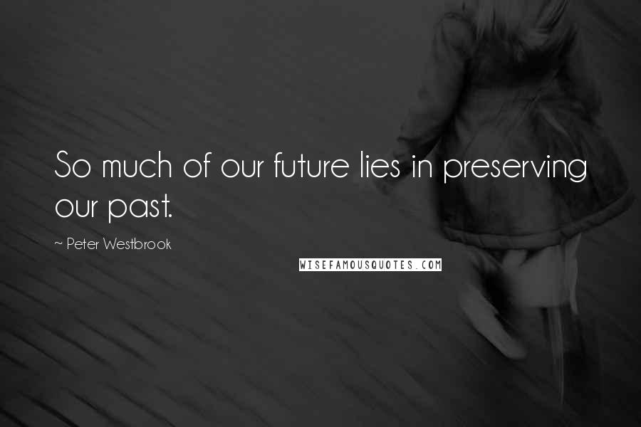 Peter Westbrook quotes: So much of our future lies in preserving our past.