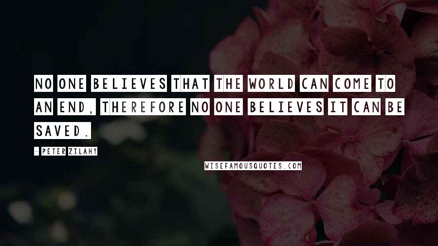 Peter Zilahy quotes: No one believes that the world can come to an end, therefore no one believes it can be saved.